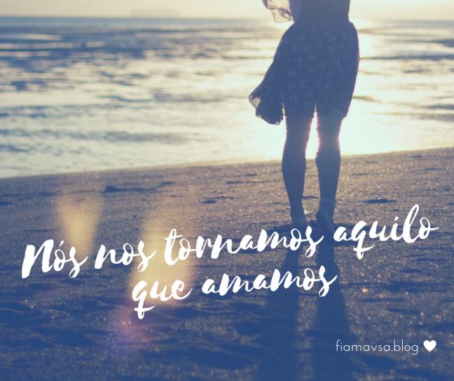nos-nos-tornamos-aquilo-que-amamosfiamavsa-blog